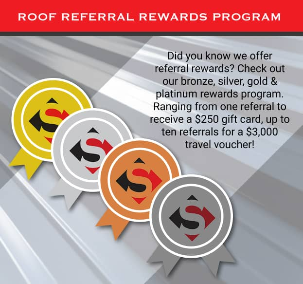 Roof Referral Rewards Program: Did you know we offer referral rewards? Check out our bronze, silver, gold & platinum rewards program. Ranging from one referral to receive a $250 gift card, up to ten referrals for a $3,000 travel voucher!